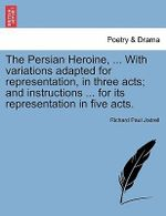 The Persian Heroine, ... with Variations Adapted for Representation, in Three Acts; And Instructions ... for Its Representation in Five Acts. - Richard Paul Jodrell