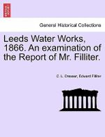 Leeds Water Works, 1866. an Examination of the Report of Mr. Filliter. - C L Dresser