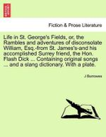 Life in St. George's Fields, Or, the Rambles and Adventures of Disconsolate William, Esq.-From St. James's-And His Accomplished Surrey Friend, the Hon. Flash Dick ... Containing Original Songs ... and a Slang Dictionary. with a Plate. - J Burrowes
