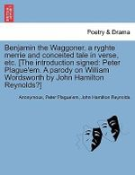 Benjamin the Waggoner, a Ryghte Merrie and Conceited Tale in Verse, Etc. [The Introduction Signed : Peter Plague'em. a Parody on William Wordsworth by John Hamilton Reynolds?] - Anonymous