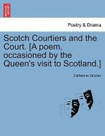 Scotch Courtiers and the Court. [A Poem, Occasioned by the Queen's Visit to Scotland.] - Catherine Sinclair