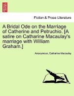 A Bridal Ode on the Marriage of Catherine and Petruchio. [A Satire on Catharine Macaulay's Marriage with William Graham.] - Anonymous