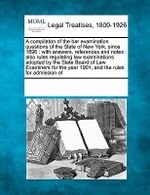 A Compilaton of the Bar Examination Questions of the State of New York, Since 1896 : With Answers, References and Notes: Also Rules Regulating Law Examinations Adopted by the State Board of Law Examiners for the Year 1901, and the Rules for Admission of - Multiple Contributors