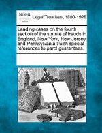 Leading Cases on the Fourth Section of the Statute of Frauds in England, New York, New Jersey and Pennsylvania : With Special References to Parol Guarantees. - Multiple Contributors