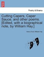 Cutting Capers, Caper Sauce, and Other Poems. [Edited, with a Biographical Note, by William Hay.] - Henry Foot