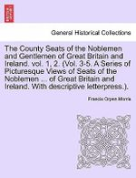 The County Seats of the Noblemen and Gentlemen of Great Britain and Ireland. Vol. 1, 2. (Vol. 3-5. a Series of Picturesque Views of Seats of the Noblemen ... of Great Britain and Ireland. with Descriptive Letterpress.). - Francis Orpen Morris