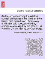 An Inquiry Concerning the Relative Connexion Between the Mind and the Brain; With Remarks on Phrenology and Materialism, Occasioned by Opinions Expressed by the REV. R. W. Hamilton, in an