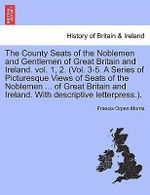 The County Seats of the Noblemen and Gentlemen of Great Britain and Ireland. Vol. 1, 2. (Vol. 3-5. a Series of Picturesque Views of Seats of the Noblemen ... of Great Britain and Ireland. with Descriptive Letterpress.). Vol. I. - Francis Orpen Morris