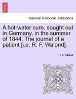 A Hot-Water Cure, Sought Out in Germany, in the Summer of 1844. the Journal of a Patient [I.E. R. F. Walond]. - R F Walond