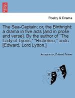 The Sea-Captain; Or, the Birthright : A Drama in Five Acts [And in Prose and Verse]. by the Author of