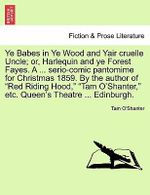 Ye Babes in Ye Wood and Yair Cruelle Uncle; Or, Harlequin and Ye Forest Fayes. a ... Serio-Comic Pantomime for Christmas 1859. by the Author of