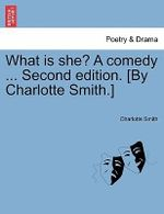 What Is She? a Comedy ... Second Edition. [By Charlotte Smith.] - Charlotte Smith