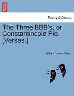 The Three Bbb's, or Constantinople Pie. [Verses.] - William Charles Galton