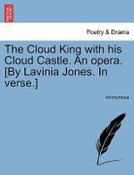 The Cloud King with His Cloud Castle. an Opera. [By Lavinia Jones. in Verse.] - Anonymous