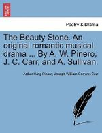 The Beauty Stone. an Original Romantic Musical Drama ... by A. W. Pinero, J. C. Carr, and A. Sullivan. - Arthur Wing Pinero, Sir