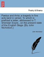Paetus and Arria; A Tragedy in Five Acts [And in Verse]. to Which Is Prefixed a Letter, Addressed to T. Sheridan Esqre., on the Present State of the English Stage. [By John Nicholson.] - John Nicholson