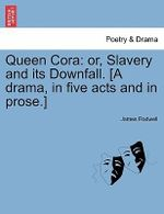 Queen Cora : Or, Slavery and Its Downfall. [A Drama, in Five Acts and in Prose.] - James Rodwell