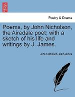 Poems, by John Nicholson, the Airedale Poet; With a Sketch of His Life and Writings by J. James. - John Nicholson
