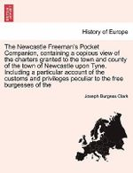 The Newcastle Freeman's Pocket Companion, Containing a Copious View of the Charters Granted to the Town and County of the Town of Newcastle Upon Tyne. Including a Particular Account of the Customs and Privileges Peculiar to the Free Burgesses of the - Joseph Burgess Clark