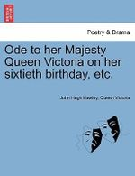 Ode to Her Majesty Queen Victoria on Her Sixtieth Birthday, Etc. - John Hugh Hawley