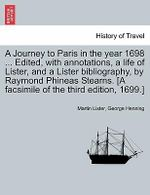 A Journey to Paris in the Year 1698 ... Edited, with Annotations, a Life of Lister, and a Lister Bibliography, by Raymond Phineas Stearns. [A Facsimile of the Third Edition, 1699.] - Martin Lister
