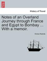 Notes of an Overland Journey Through France and Egypt to Bombay ... with a Memoir. - Emma Roberts