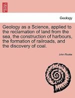 Geology as a Science, Applied to the Reclamation of Land from the Sea, the Construction of Harbours, the Formation of Railroads, and the Discovery of Coal. - John Rooke