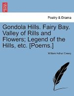 Gondola Hills. Fairy Bay. Valley of Rills and Flowers; Legend of the Hills, Etc. [Poems.] - William Arthur Creery