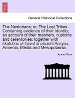 The Nestorians; Or, the Lost Tribes. Containing Evidence of Their Identity; An Account of Their Manners, Customs and Ceremonies; Together with Sketches of Travel in Ancient Assyria, Armenia, Media and Mesopotamia. - Asahel Grant