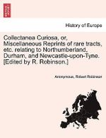 Collectanea Curiosa, Or, Miscellaneous Reprints of Rare Tracts, Etc. Relating to Northumberland, Durham, and Newcastle-Upon-Tyne. [Edited by R. Robinson.] - Anonymous