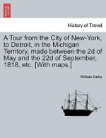 A Tour from the City of New-York, to Detroit, in the Michigan Territory, Made Between the 2D of May and the 22d of September, 1818, Etc. [With Maps.] - William Darby
