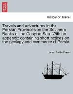 Travels and Adventures in the Persian Provinces on the Southern Banks of the Caspian Sea. with an Appendix Containing Short Notices on the Geology and Commerce of Persia. - James Baillie Fraser