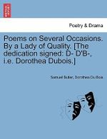 Poems on Several Occasions. by a Lady of Quality. [The Dedication Signed : D- D'B-, i.e. Dorothea DuBois.] - Samuel Butler