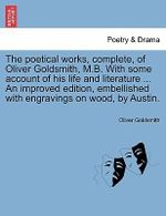 The Poetical Works, Complete, of Oliver Goldsmith, M.B. with Some Account of His Life and Literature ... an Improved Edition, Embellished with Engravings on Wood, by Austin. - Oliver Goldsmith