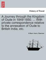 A Journey Through the Kingdom of Oude in 1849-1850. ... with Private Correspondence Relative to the Annexation of Oude to British India, Etc. - W H Sleeman