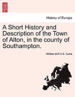 A Short History and Description of the Town of Alton, in the County of Southampton. - William M R C S Curtis