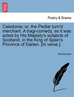 Caledonia; Or, the Pedlar Turn'd Merchant. a Tragi-Comedy, as It Was Acted by His Majesty's Subjects of Scotland, in the King of Spain's Province of Darien. [In Verse.] - Anonymous
