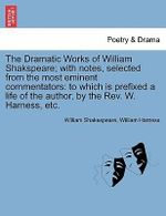 The Dramatic Works of William Shakspeare; With Notes, Selected from the Most Eminent Commentators : To Which Is Prefixed a Life of the Author, by the REV. W. Harness, Etc. - William Shakespeare