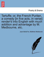 Tartuffe; Or, the French Puritan, a Comedy [In Five Acts, in Verse] Render'd Into English with Much Addition and Advantage by M. Medbourne, Etc. - Jean-Baptiste Poquelin Moliere