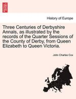 Three Centuries of Derbyshire Annals, as Illustrated by the Records of the Quarter Sessions of the County of Derby, from Queen Elizabeth to Queen Victoria. - John Charles Cox