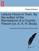 Leisure Hours in Town. by the Author of the Recreations of a Country Parson [I.E. A. K. H. Boys]. - Anonymous
