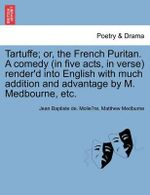 Tartuffe; Or, the French Puritan. a Comedy (in Five Acts, in Verse) Render'd Into English with Much Addition and Advantage by M. Medbourne, Etc. - Jean-Baptiste Poquelin Moliere