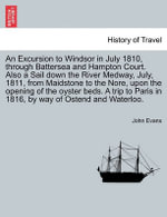 An Excursion to Windsor in July 1810, Through Battersea and Hampton Court. Also a Sail Down the River Medway, July, 1811, from Maidstone to the Nore, Upon the Opening of the Oyster Beds. a Trip to Paris in 1816, by Way of Ostend and Waterloo. - John Evans