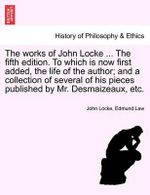 The Works of John Locke ... the Fifth Edition. to Which Is Now First Added, the Life of the Author; And a Collection of Several of His Pieces Published by Mr. Desmaizeaux, Etc. : Tested Mantras for the Busy Woman - John Locke