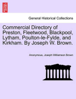 Commercial Directory of Preston, Fleetwood, Blackpool, Lytham, Poulton-Le-Fylde, and Kirkham. by Joseph W. Brown. - Anonymous