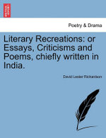 Literary Recreations : Or Essays, Criticisms and Poems, Chiefly Written in India. - David Lester Richardson