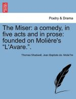 The Miser : A Comedy, in Five Acts and in Prose: Founded on Moli Re's