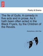 The Ile of Gulls. a Comedy in Five Acts and in Prose. as It Hath Been Often Acted in the Black Fryers, by the Children of the Revels. - Anonymous