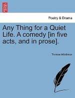Any Thing for a Quiet Life. a Comedy [In Five Acts, and in Prose]. - Professor Thomas Middleton