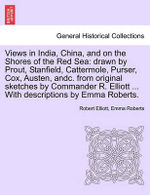 Views in India, China, and on the Shores of the Red Sea : Drawn by Prout, Stanfield, Cattermole, Purser, Cox, Austen, Andc. from Original Sketches by Commander R. Elliott ... with Descriptions by Emma Roberts. - Robert Elliott